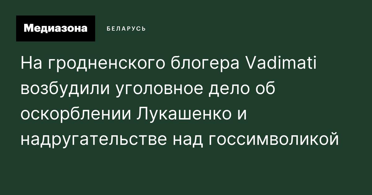 На гродненского блогера Vadimati возбудили уголовное дело об оскорблении Лукашенко и надругательстве над госсимволикой